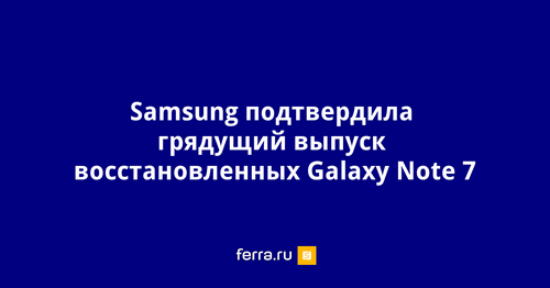 Samsung останавливает выпуск galaxy note 7